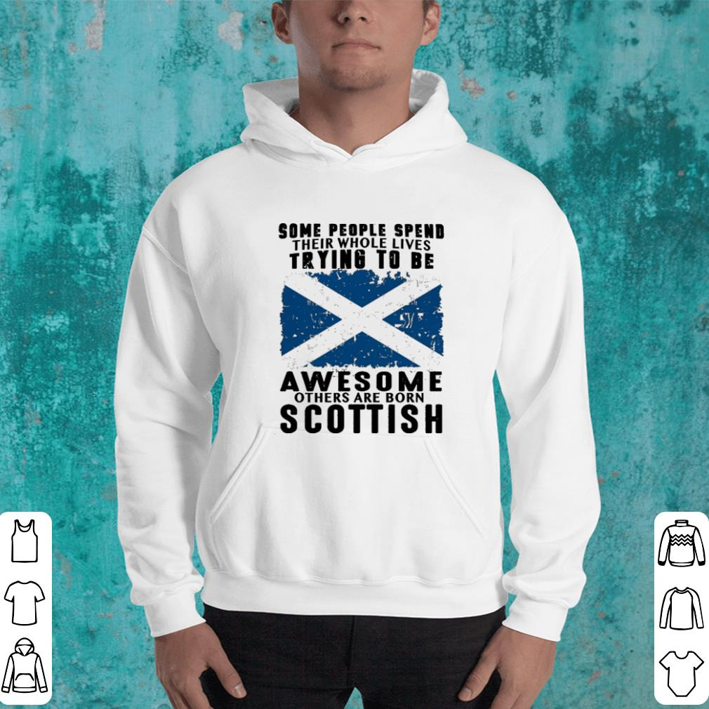 Some people spend their whole lives trying to be awesome born Scottish shirt 4 - Some people spend their whole lives trying to be awesome born Scottish shirt