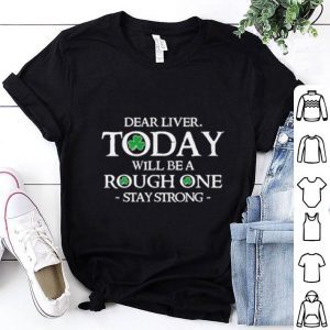 St Patrick's day Dear liver today will be rough one stay strong shirt