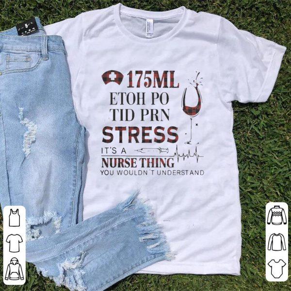 175Ml etoh po tid prn stress its a nurse thing you wouldnt shirt