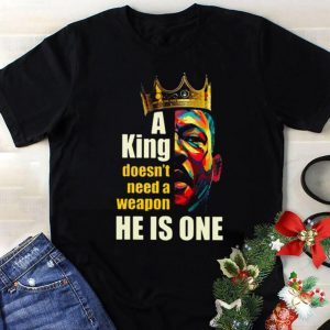 A King Doesn't Need A Weapon He Is One ladies shirt