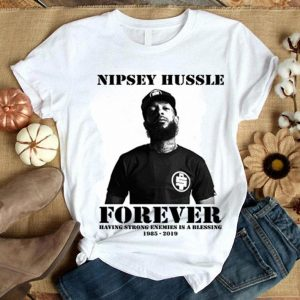 Nipsey Hussle forever having strong enemies is a blessing 1985-2019 shirt