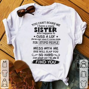 Original You can't scare me I have a crazy sister who happens to cuss a lot shirt