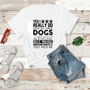 Yes i really do need all these dogs but more importantly they need me shirt