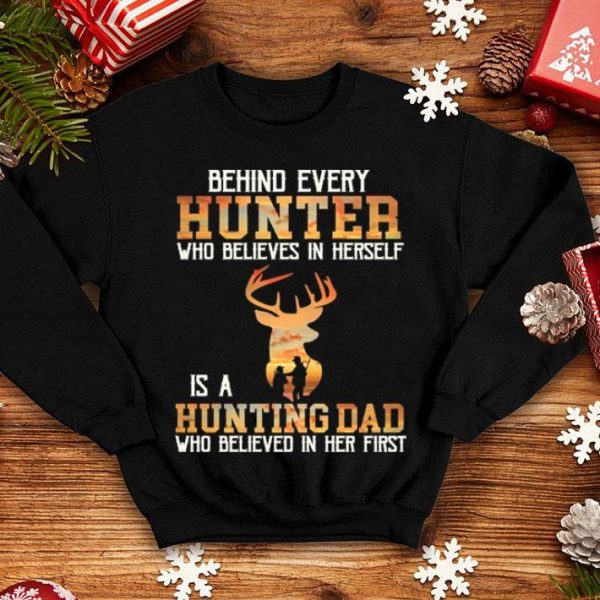 Behind every hunter who believes in herself is a hunting dad who shirt