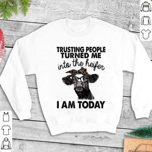 Cow Trusting people turned me into the Heifer i am today shirt