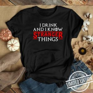 Game Of Thrones I Drink And I Know Stranger Things shirt