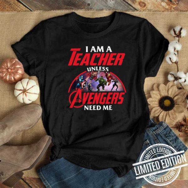 I am a teacher unless The Avengers need me shirt
