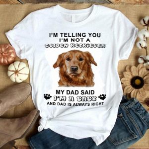 I'm telling you i'm not a Golden Retriever my dad said i'm a baby shirt