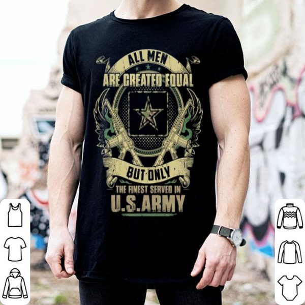 All men are created equal but only the finest served in U.s army shirt