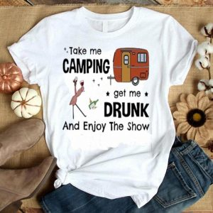 Flamingo take me camping get me drunk and enjoy the show shirt