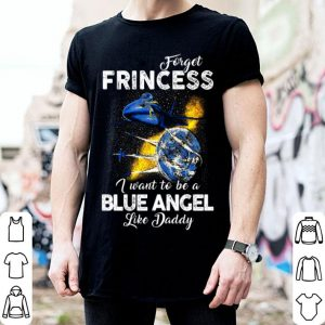 Forget frincess i want to be a blue angel like daddy shirt