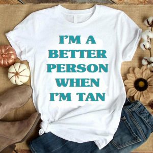 I'm a better person when i'm tan shirt