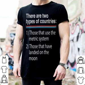 There are two types of countries those that use the metric system shirt