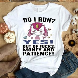 Unicorn do i run yes out of fucks money and patience shirt