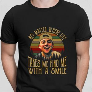 No matter where life takes me find me with a smile Mac Miller shirt