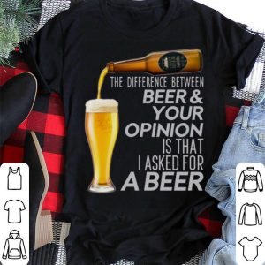 The difference between beer & your opinion is that I asked for a beer shirt sweater
