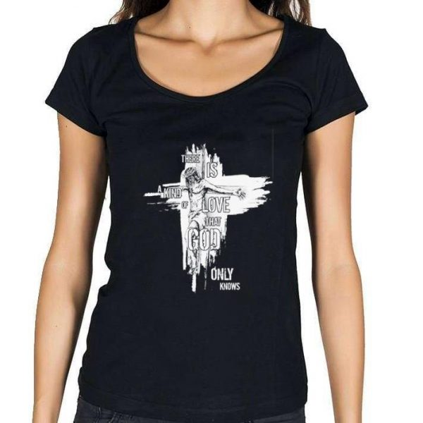 There is a kind of love that god only knows Jesus shirt