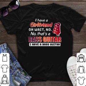 oh wait no no that's a bass guitar I have a girlfriend shirt