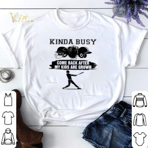 Kinda busy come back after my kids are grown shirt sweater