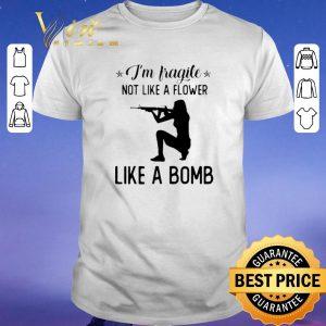 Awesome I'm fragile not like a flower like a bomb shirt sweater