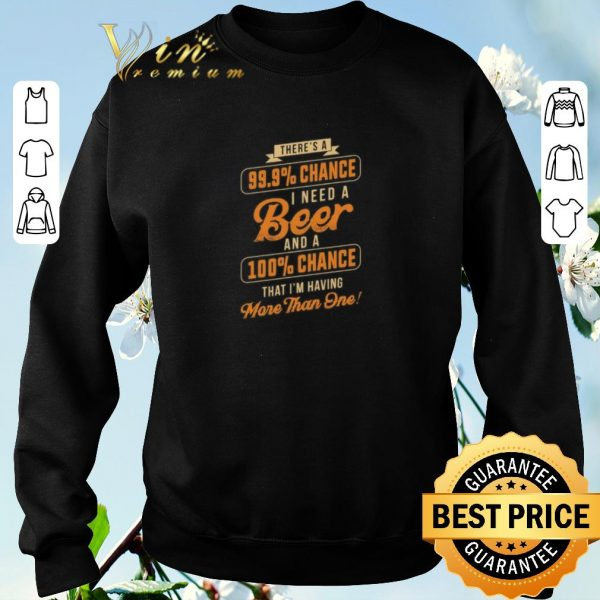 Nice There's a 99.9 chance i need a beer and a 100 chance that i'm shirt sweater