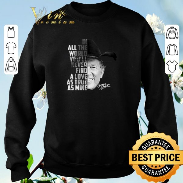 Top In all the word you'll never find a love as true as mine George Strait shirt sweater