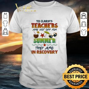 Hot To clarify teachers are not off for summer they are in recovery shirt