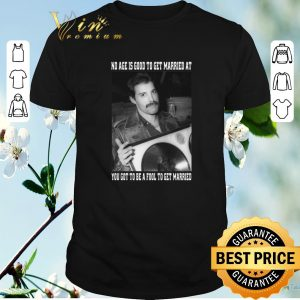 Premium Freddie Mercury no age is good to get married at you shirt sweater