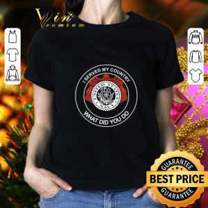 Top I served my country proud US Navy veteran what did you do shirt