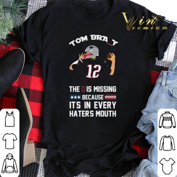 12 Tom Brady The D Is Missing Because It's In Every Haters Mouth shirt sweater
