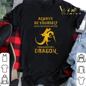 Always be yourself unless you can be a dragon then always dragon shirt sweater