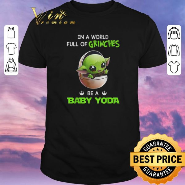 Awesome In a world full of Grinches be a baby Yoda Star Wars shirt sweater