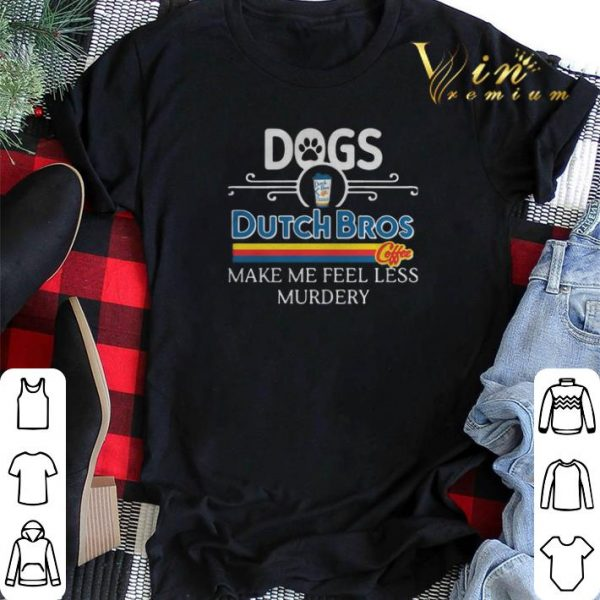 Dogs Dutch Bros Coffee make me feel less Murdery shirt sweater