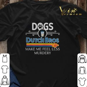 Dogs Dutch Bros Coffee make me feel less Murdery shirt sweater 2