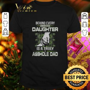 Hot Behind every smartass daughter is a truly asshole dad shirt
