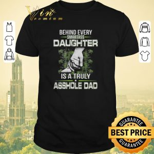 Original Behind every smartass daughter is a truly asshole dad shirt sweater