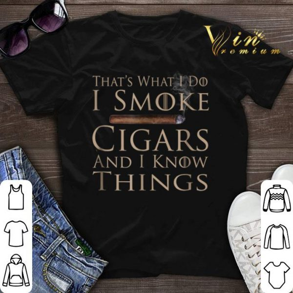 That's what i do i smoke cigars and i know things Game Of Throne shirt sweater