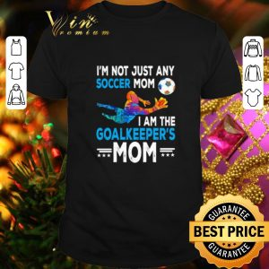 Top I'm not just any soccer mom i am the goalkeeper's mom shirt