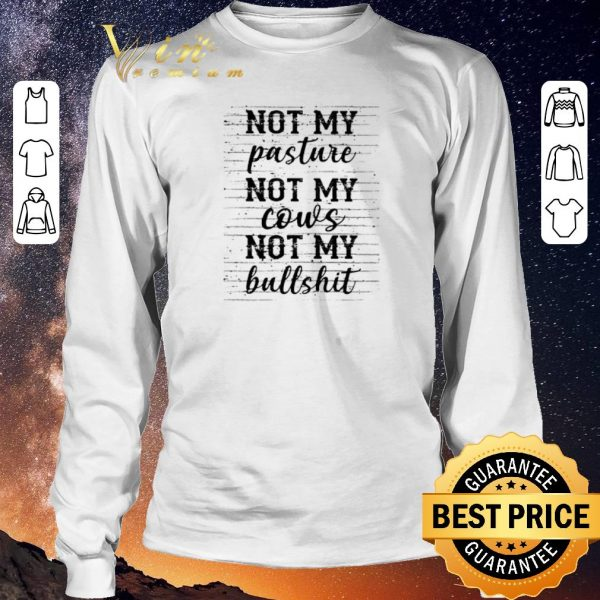 Awesome Not my pasture not my cows not my bullshit shirt sweater