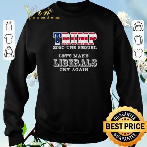 Awesome Trump 2020 The Sequel Let's Make Liberals Cry Again shirt sweater 2