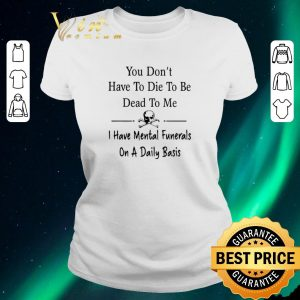 Awesome You don't have to die to be dead to me i have Mental Funeral shirt sweater 1