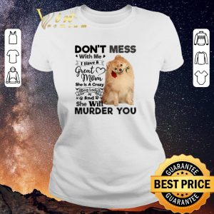 Funny Pomeranian don't mess with me i have a great mom crazy dog lady shirt sweater 1
