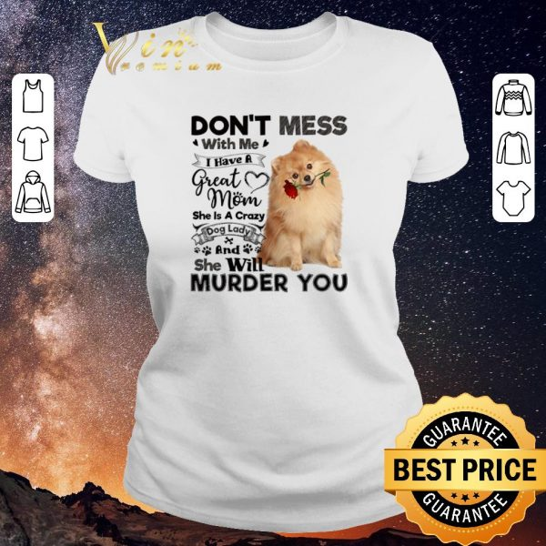 Funny Pomeranian don't mess with me i have a great mom crazy dog lady shirt sweater