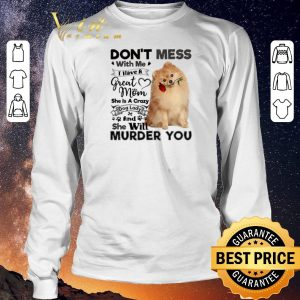 Funny Pomeranian don't mess with me i have a great mom crazy dog lady shirt sweater 2