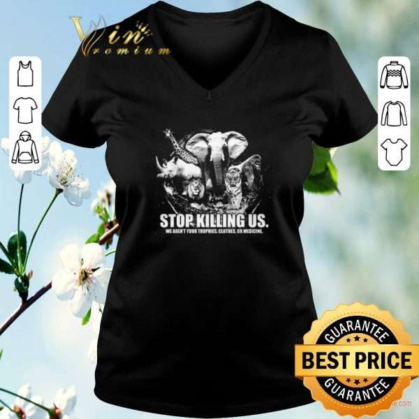 Hot Animals stop killing us we aren't your trophies clothes or medicine shirt sweater