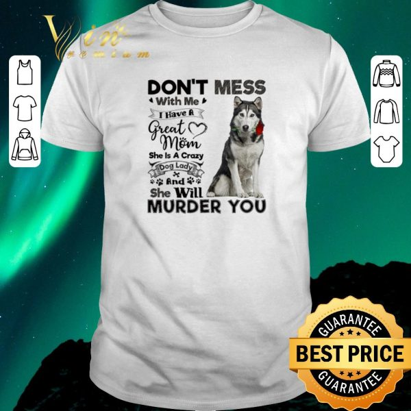Hot Husky dog don't mess with me i have a great mom a crazy dog lady shirt sweater