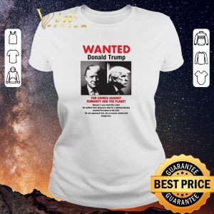 Hot Wanted Donald Trump For Crimes Against Humanity And The Planet shirt sweater 1