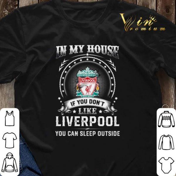 In my house if you don't like Liverpool you can sleep outside shirt sweater