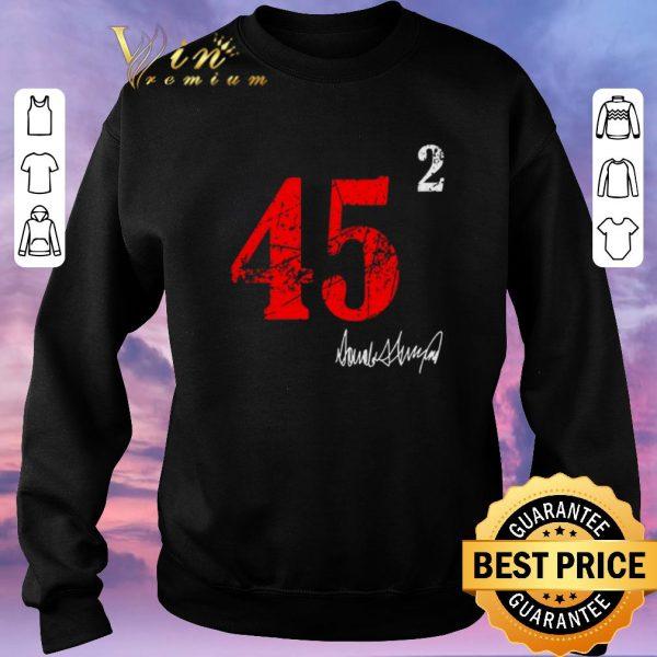 Nice 45 squared 2 Donald Trump signature shirt sweater