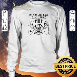 Nice My Crystal Ball Says You're Full Of Shit shirt sweater 2